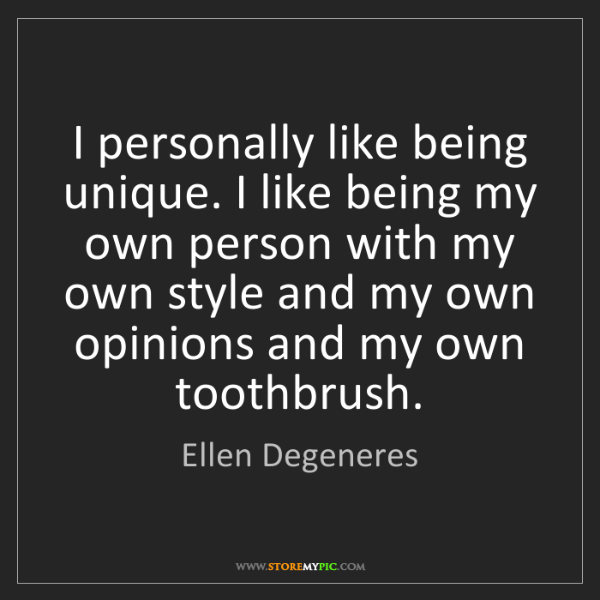 Ellen Degeneres: I personally like being unique. I like being my own person...