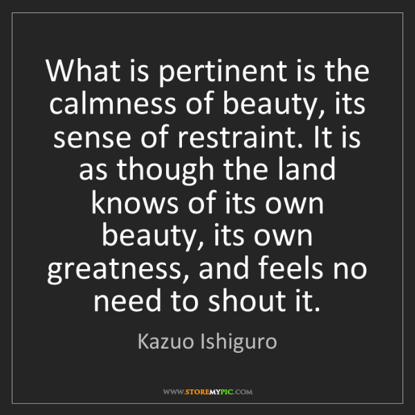Kazuo Ishiguro: What is pertinent is the calmness of beauty, its sense...