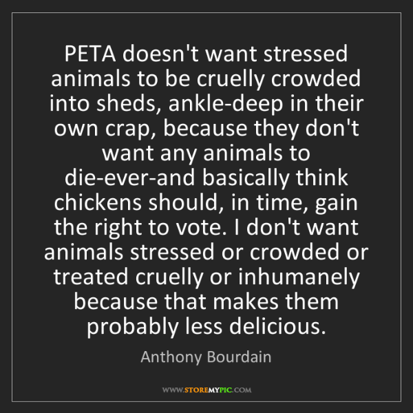 Anthony Bourdain: PETA doesn't want stressed animals to be cruelly crowded...