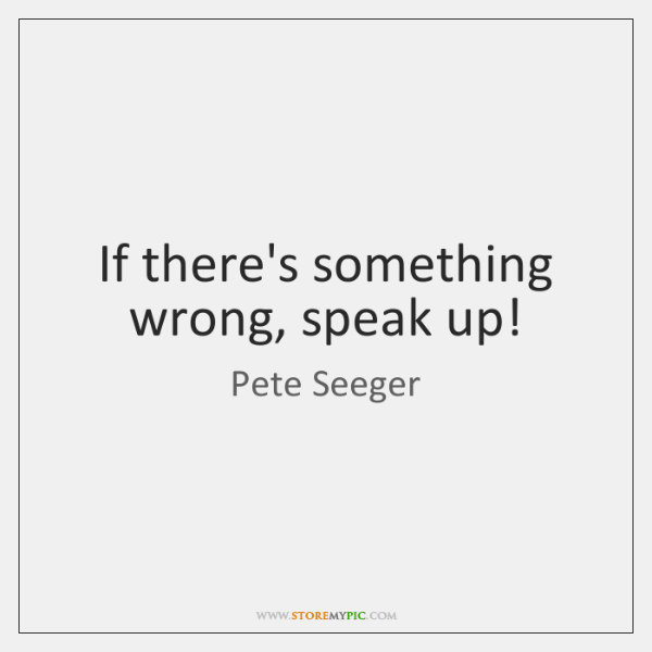 If there's something wrong, speak up!