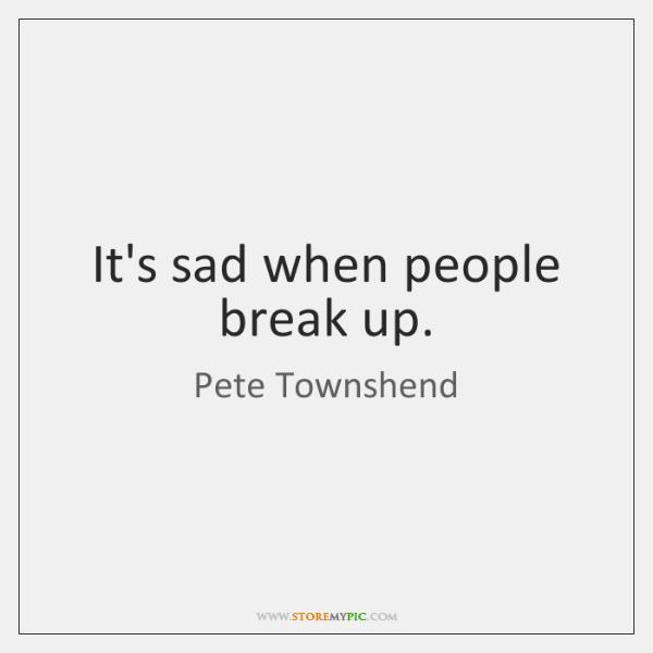 It's sad when people break up.