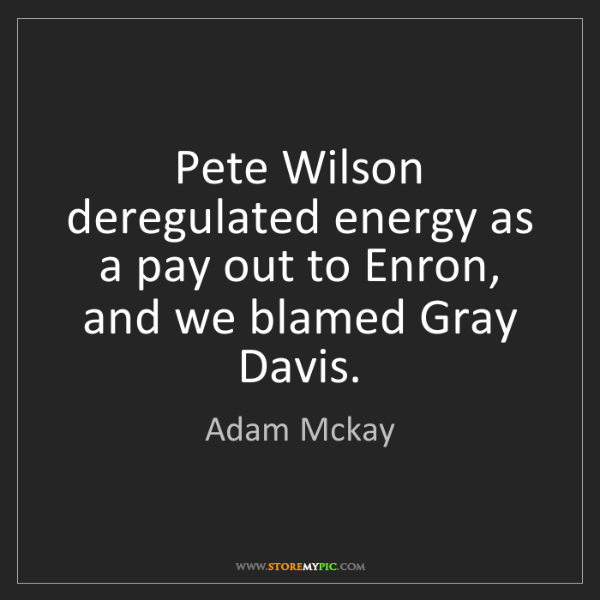 Adam Mckay: Pete Wilson deregulated energy as a pay out to Enron,...