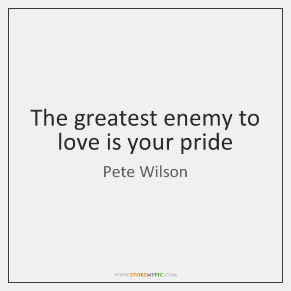 The greatest enemy to love is your pride