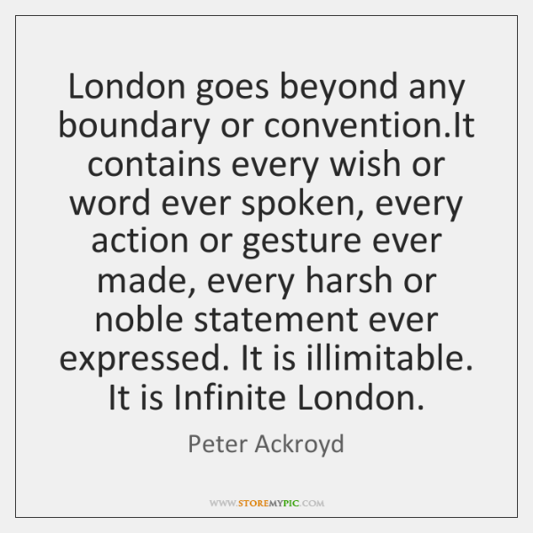 London goes beyond any boundary or convention.It contains every wish or ...