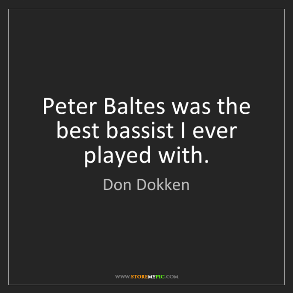 Don Dokken: Peter Baltes was the best bassist I ever played with.