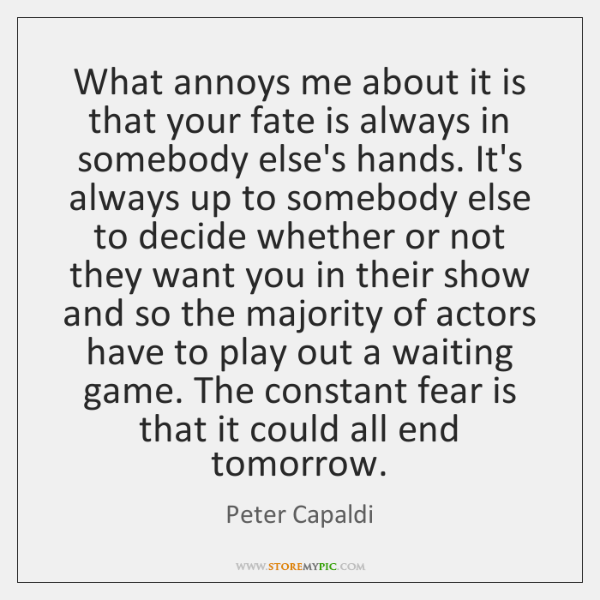 What annoys me about it is that your fate is always in ...