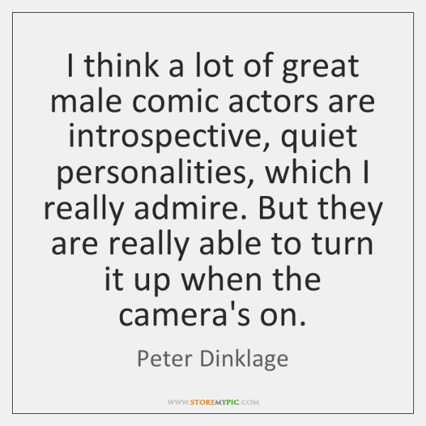 I think a lot of great male comic actors are introspective, quiet ...