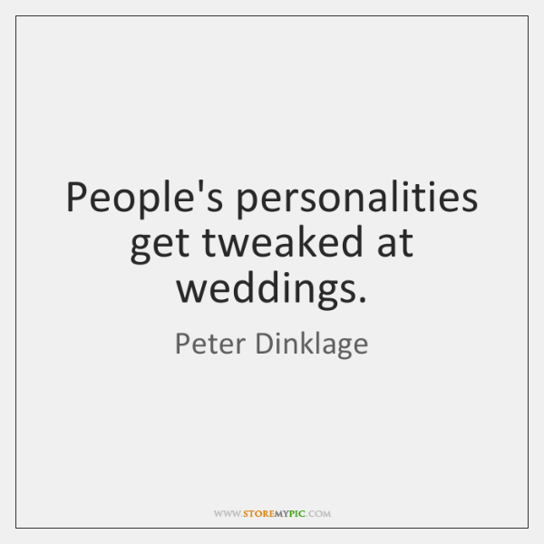 People's personalities get tweaked at weddings.