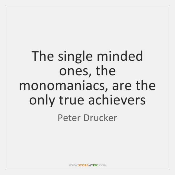 The single minded ones, the monomaniacs, are the only true achievers