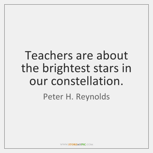 Teachers are about the brightest stars in our constellation.