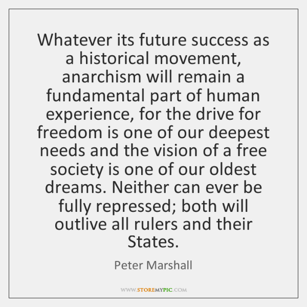 Whatever its future success as a historical movement, anarchism will remain a ...