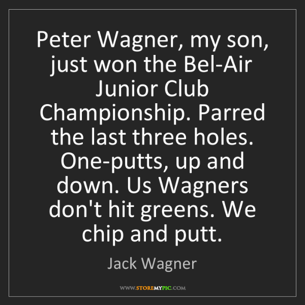 Jack Wagner: Peter Wagner, my son, just won the Bel-Air Junior Club...