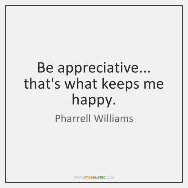 Be appreciative... that's what keeps me happy.