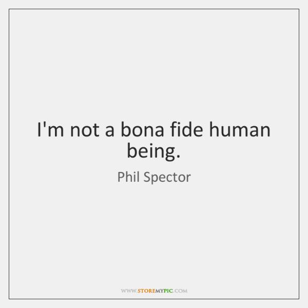 I'm not a bona fide human being.