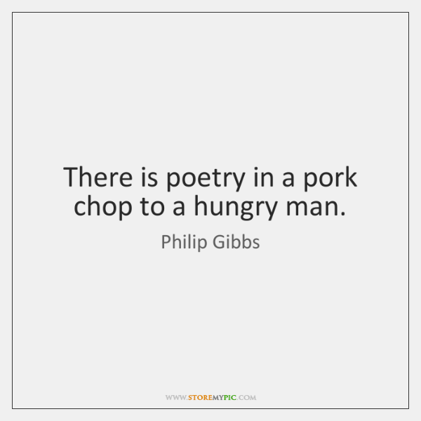 There is poetry in a pork chop to a hungry man.