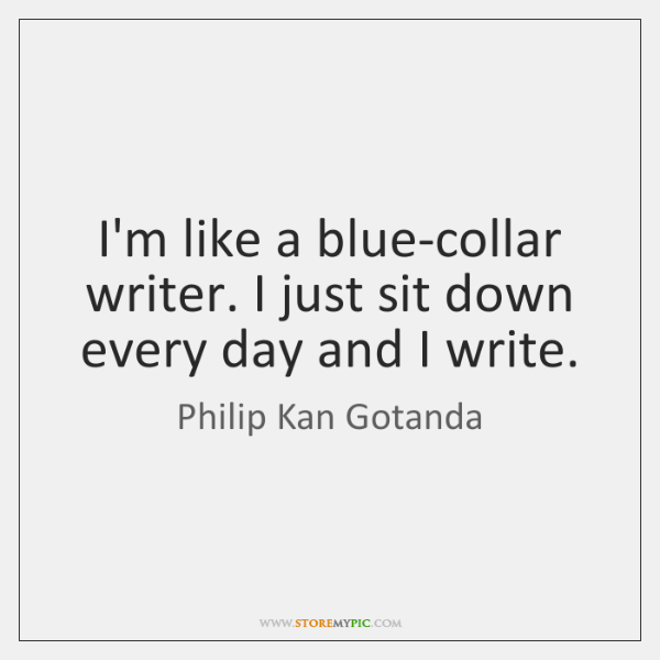 I'm like a blue-collar writer. I just sit down every day and ...