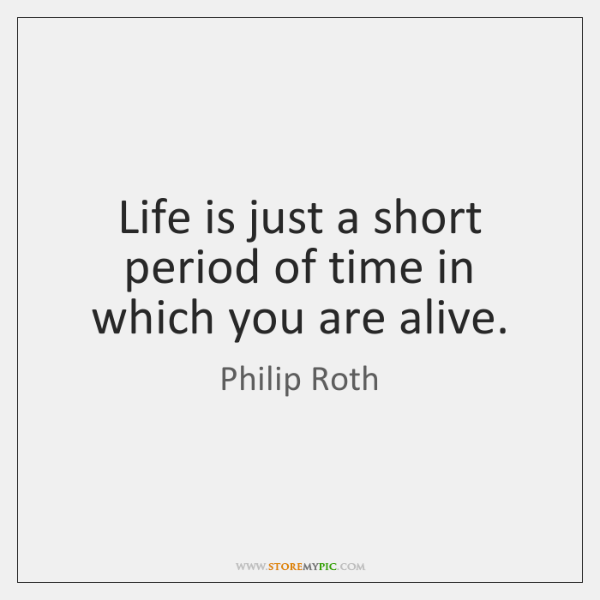 Life is just a short period of time in which you are ...