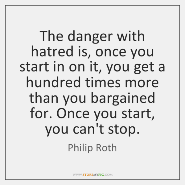 The danger with hatred is, once you start in on it, you ...