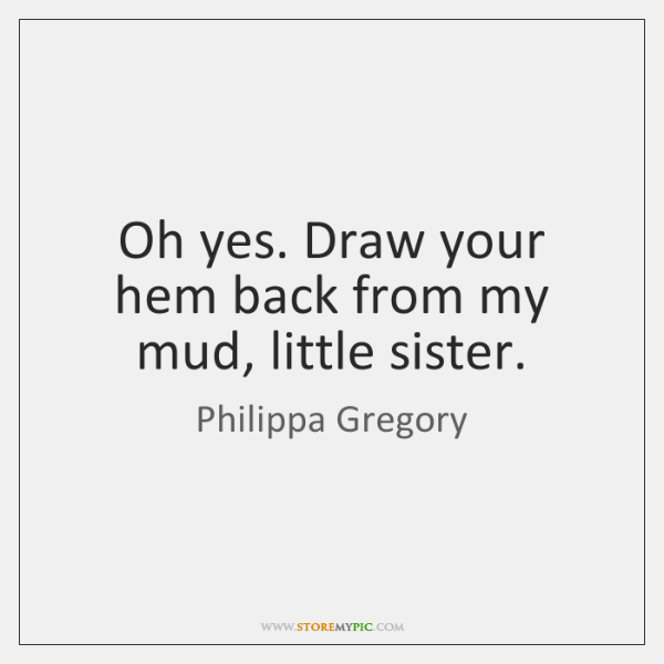 Oh yes. Draw your hem back from my mud, little sister.