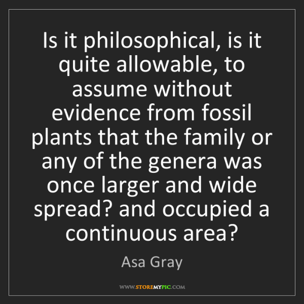 Asa Gray: Is it philosophical, is it quite allowable, to assume...
