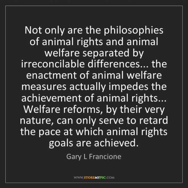 Gary L Francione: Not only are the philosophies of animal rights and animal...