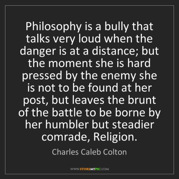 Charles Caleb Colton: Philosophy is a bully that talks very loud when the danger...