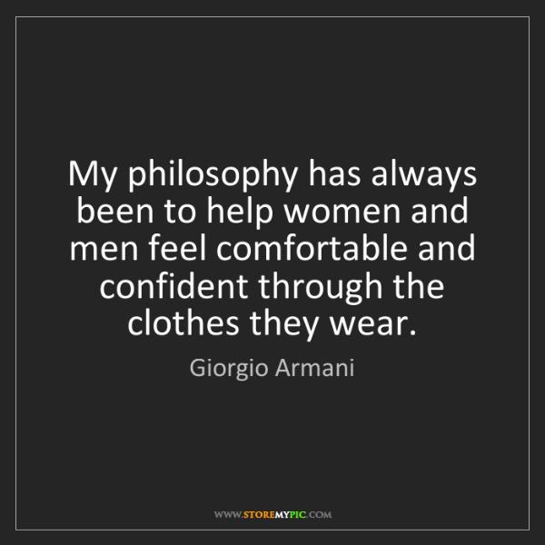 Giorgio Armani: My philosophy has always been to help women and men feel...