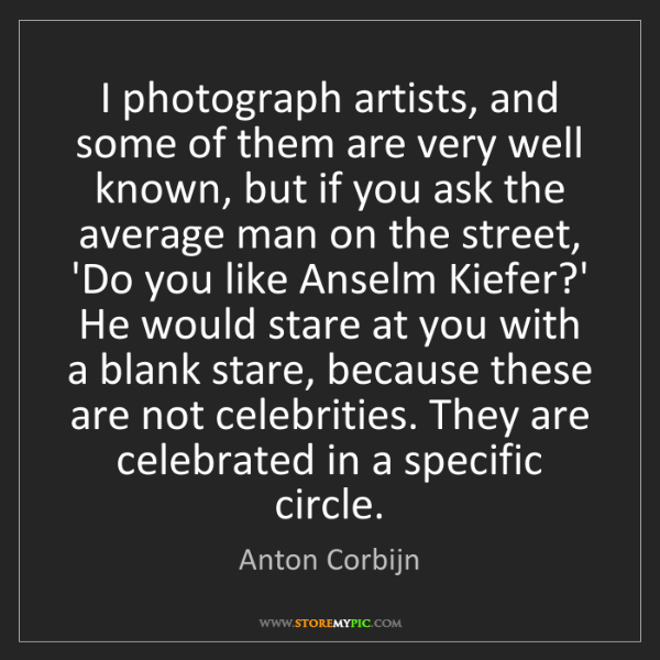Anton Corbijn: I photograph artists, and some of them are very well...
