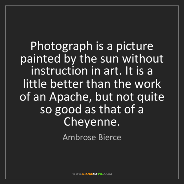 Ambrose Bierce: Photograph is a picture painted by the sun without instruction...