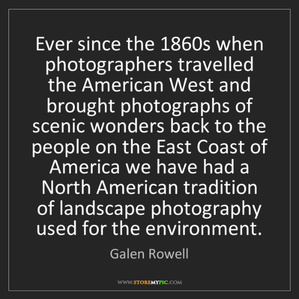 Galen Rowell: Ever since the 1860s when photographers travelled the...