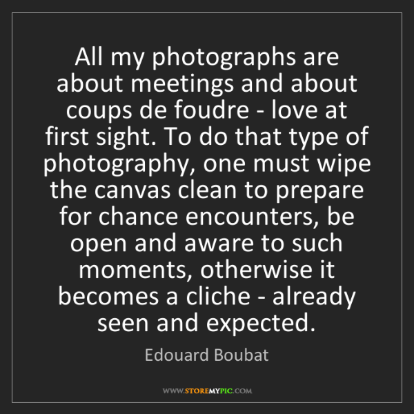 Edouard Boubat: All my photographs are about meetings and about coups...