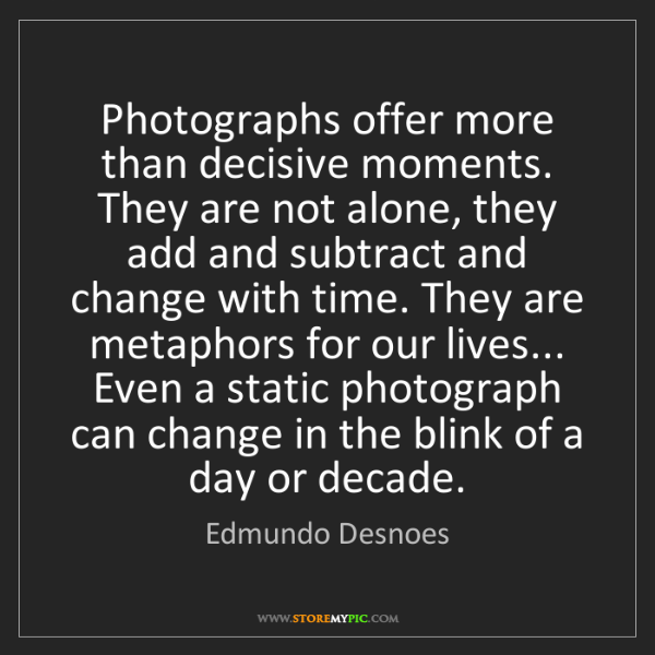 Edmundo Desnoes: Photographs offer more than decisive moments. They are...