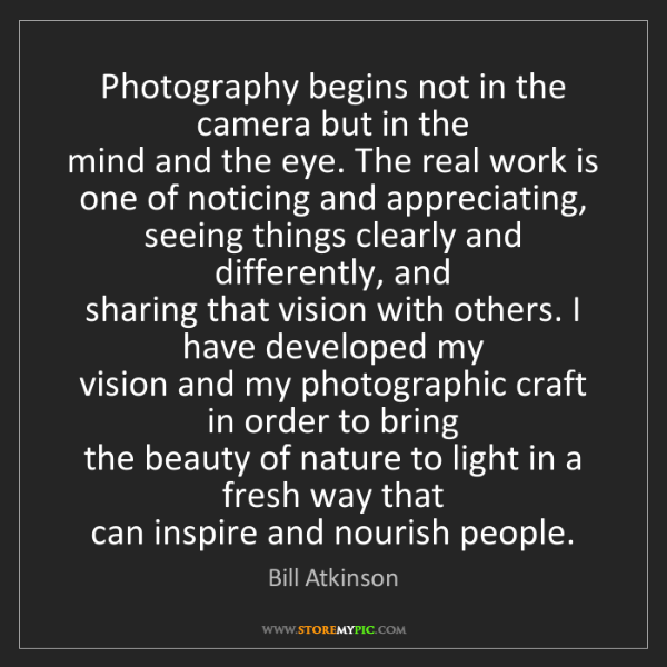 Bill Atkinson: Photography begins not in the camera but in the   mind...