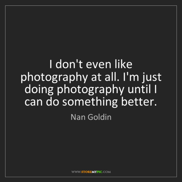Nan Goldin: I don't even like photography at all. I'm just doing...