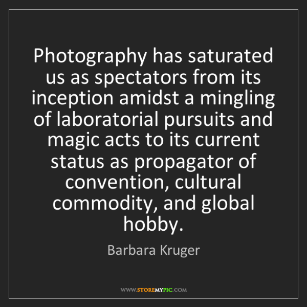 Barbara Kruger: Photography has saturated us as spectators from its inception...