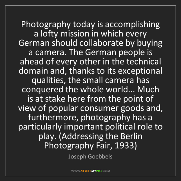 Joseph Goebbels: Photography today is accomplishing a lofty mission in...