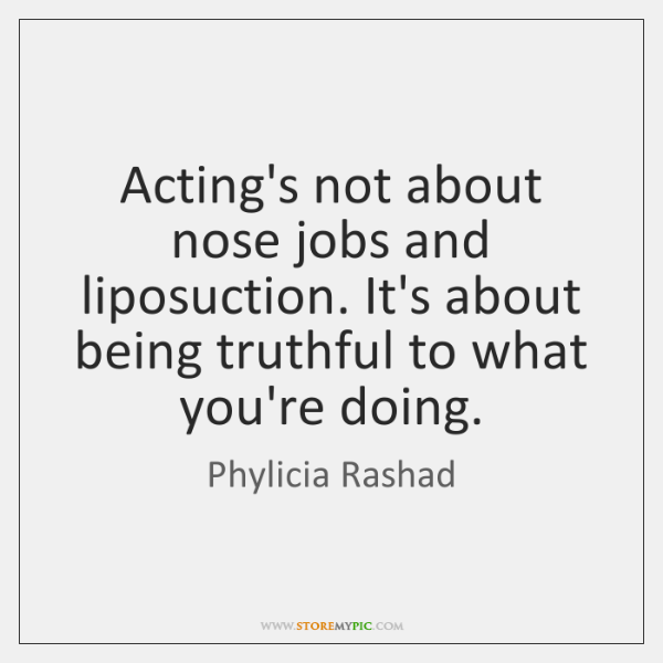 Acting's not about nose jobs and liposuction. It's about being truthful to ...
