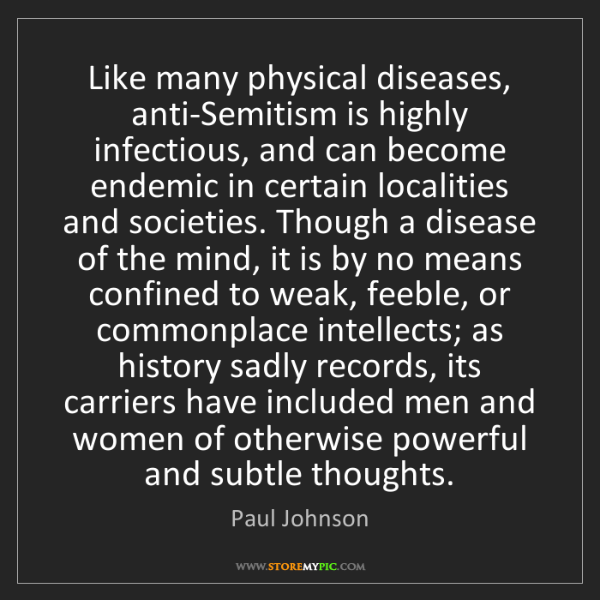Paul Johnson: Like many physical diseases, anti-Semitism is highly...