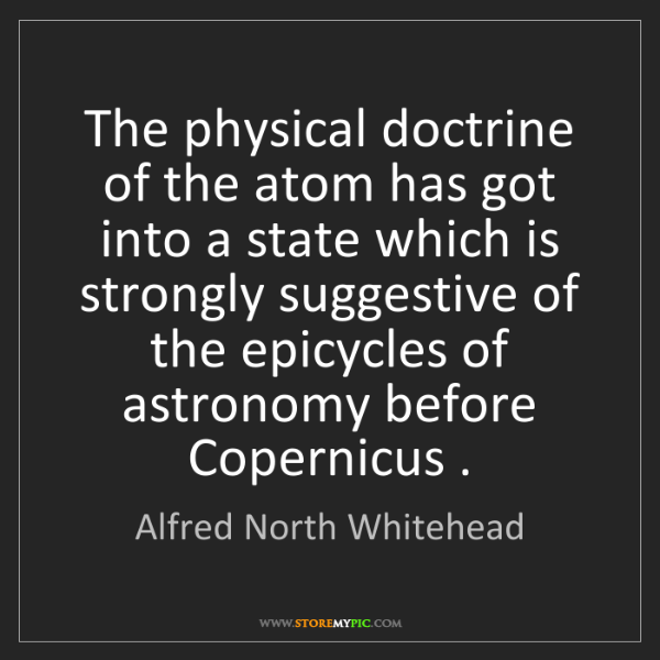 Alfred North Whitehead: The physical doctrine of the atom has got into a state...