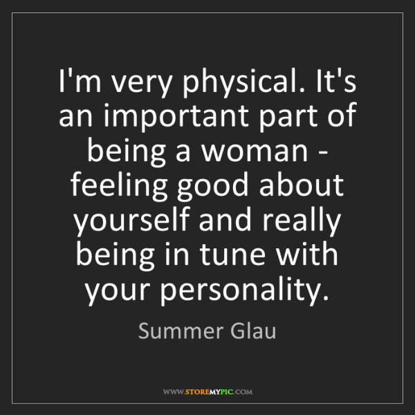 Summer Glau: I'm very physical. It's an important part of being a...