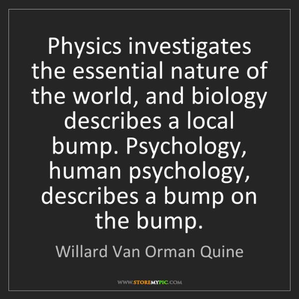 Willard Van Orman Quine: Physics investigates the essential nature of the world,...