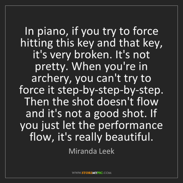 Miranda Leek: In piano, if you try to force hitting this key and that...