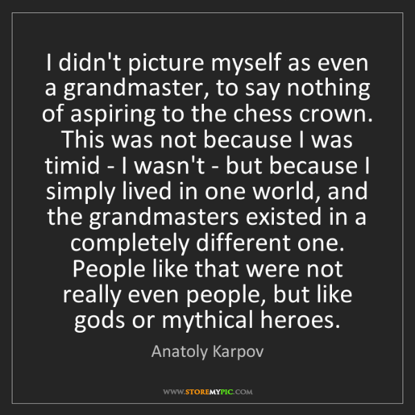 Anatoly Karpov: I didn't picture myself as even a grandmaster, to say...