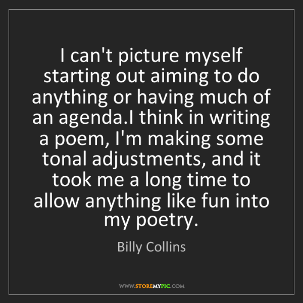 Billy Collins: I can't picture myself starting out aiming to do anything...