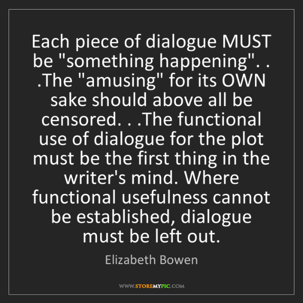 "Elizabeth Bowen: Each piece of dialogue MUST be ""something happening""...."