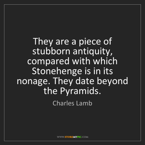 Charles Lamb: They are a piece of stubborn antiquity, compared with...
