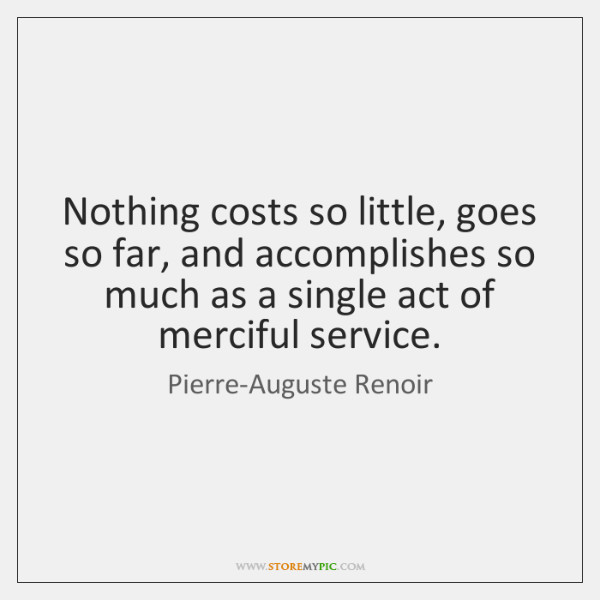 Nothing costs so little, goes so far, and accomplishes so much as ...