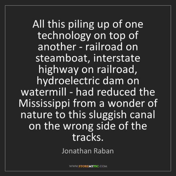 Jonathan Raban: All this piling up of one technology on top of another...