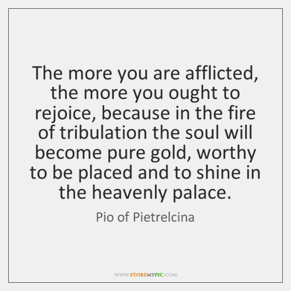 The more you are afflicted, the more you ought to rejoice, because ...