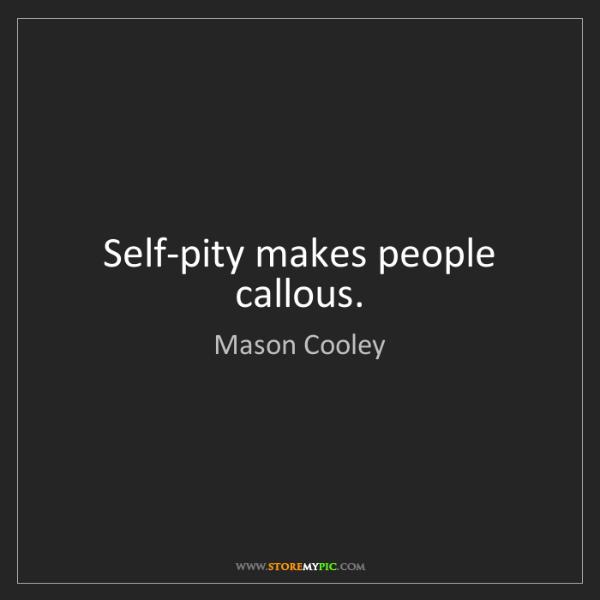 Mason Cooley: Self-pity makes people callous.
